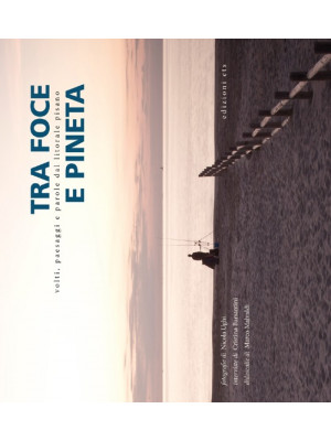 Tra foce e pineta. Volti, paesaggi e parole dal litorale pisano. Ediz. illustrata