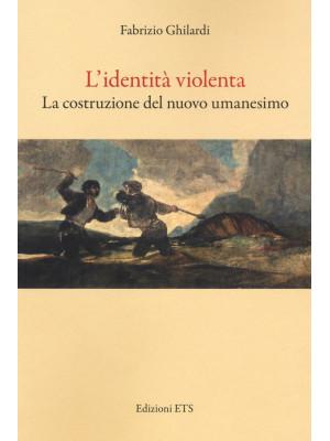 L'identità violenta. La costruzione del nuovo umanesimo