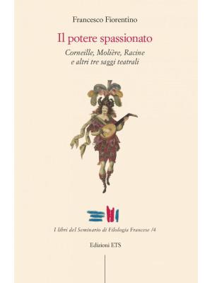 Il potere spassionato. Corneille, Molière, Racine e altri tre saggi teatrali