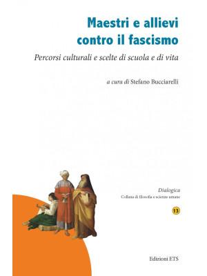 Maestri e allievi contro il fascismo. Percorsi culturali e scelte di scuola e di vita