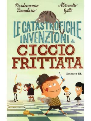 Le catastrofiche invenzioni di Ciccio Frittata. Ediz. illustrata