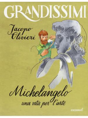 Michelangelo. Una vita per l'arte. Ediz. a colori
