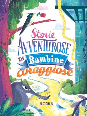 Storie avventurose di bambine coraggiose. Ediz. illustrata