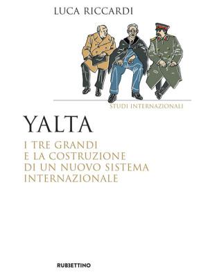 Yalta. I tre Grandi e la costruzione di un nuovo sistema internazionale