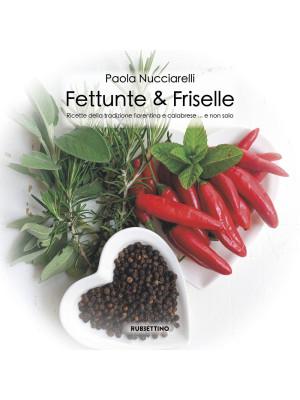 Fettunte & Friselle. Ricette di piatti tradizionali fiorentini e calabresi... e non solo