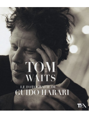 Tom Waits. Le fotografie di Guido Harari. Ediz. illustrata