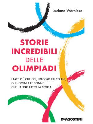 Storie incredibili delle Olimpiadi. I fatti più curiosi, i record più strani, gli uomini e le donne che hanno fatto la storia