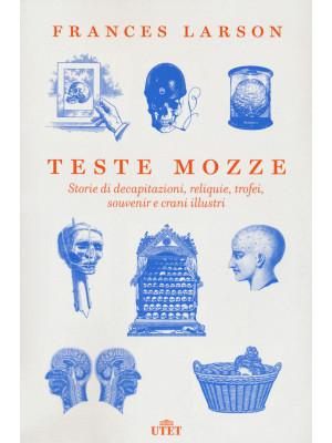 Teste mozze. Storie di decapitazioni, reliquie, trofei, souvenir e crani illustri