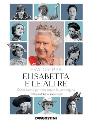 Elisabetta e le altre. Dieci donne per raccontare la vera regina