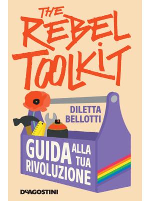 The rebel toolkit. Guida alla tua rivoluzione
