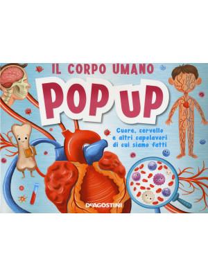 Il corpo umano. Cuore, cervello e altri capolavori di cui siamo fatti. Libro pop-up
