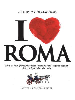 I love Roma. Storie insolite, grandi personaggi, luoghi magici e leggende popolari della città più bella del mondo