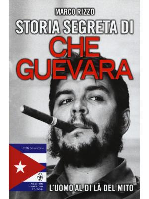 Storia segreta di Che Guevara. L'uomo al di là del mito