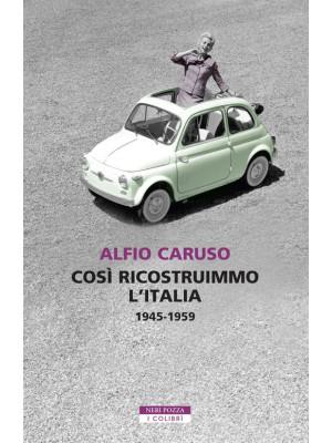 Così ricostruimmo l'Italia. 1945-1959