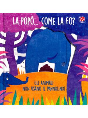 La popò... come la fo? Gli animali non usano il pannolino. Un libro per bambini da 2 a 4 anni che devono imparare a usare il vasino. Ediz. a colori