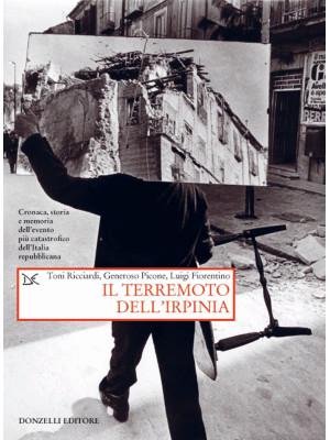 Il terremoto dell'Irpinia. Cronaca, storia e memoria dell'evento più catastrofico dell'Italia repubblicana