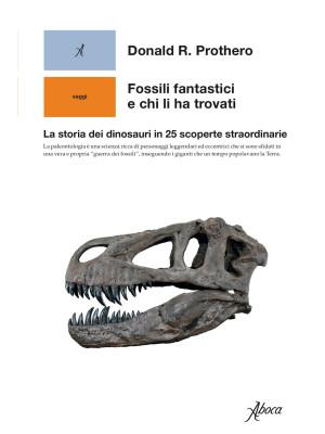 Fossili fantastici e chi li ha trovati. La storia dei dinosauri in 25 scoperte straordinarie