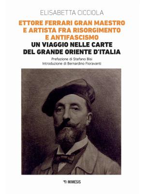 Ettore Ferrari Gran Maestro e artista fra Risorgimento e antifascismo. Un viaggio nelle carte del Grande Oriente d'Italia