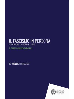 Il fascismo in persona. Italo Balbo, la storia e il mito