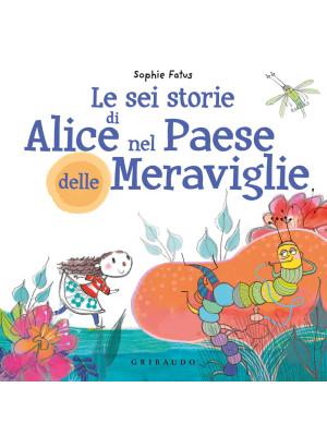 Le sei storie di Alice nel Paese delle Meraviglie. Ediz. a colori