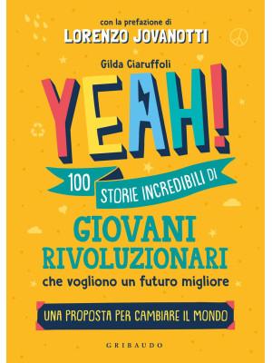 Yeah! 100 storie incredibili di giovani rivoluzionari che vogliono un futuro migliore. Una proposta per cambiare il mondo