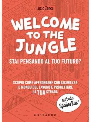 Welcome to the jungle. Stai pensando al tuo futuro? Scopri come affrontare con sicurezza il mondo del lavoro e progettare la tua strada