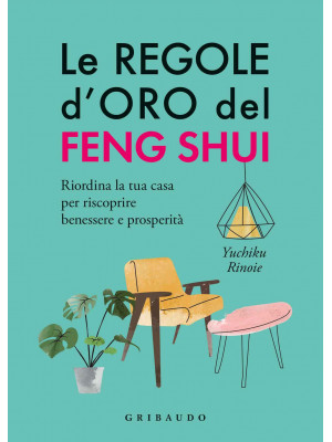Le regole d'oro del feng shui. Riordina la tua casa per riscoprire benessere e prosperità