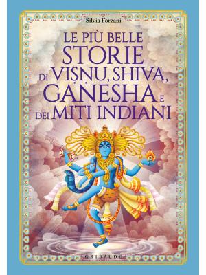 Le più belle storie di Visnu, Shiva, Ganesha e dei miti indiani. Ediz. illustrata