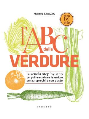L'ABC delle verdure. La scuola step by step per pulire e cucinare le verdure senza sprechi e con gusto