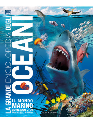 La grande enciclopedia degli oceani. Il mondo marino come non l'hai mai visto prima! Ediz. a colori