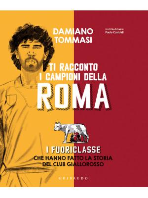 Ti racconto i campioni della Roma. I fuoriclasse che hanno fatto la storia del club giallorosso