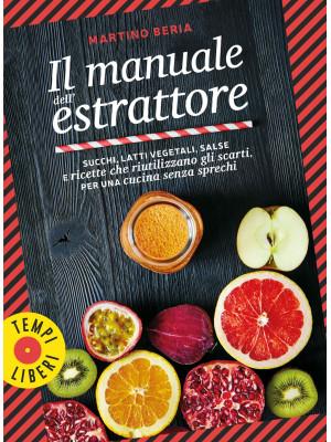 Il manuale dell'estrattore. Succhi, latti vegetali, salse e ricette che riutilizzano gli scarti, per una cucina senza sprechi. Ediz. illustrata