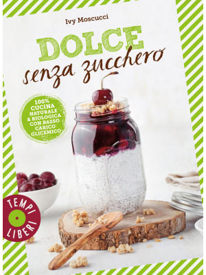 Dolce senza zucchero. 100% cucina naturale & biologica con basso carico glicemico. Ediz. illustrata