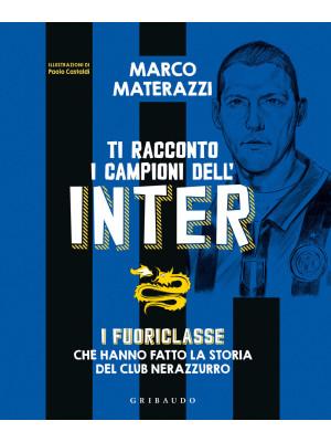 Ti racconto i campioni dell'Inter. I fuoriclasse che hanno fatto la storia del club nerazzurro. Ediz. illustrata