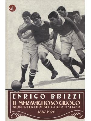Il meraviglioso giuoco. Pionieri ed eroi del calcio italiano 1887-1926