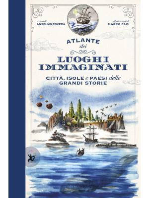 Atlante dei luoghi immaginati. Città, isole e paesi delle grandi storie