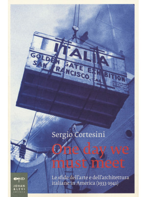 One day we must meet. Le sfide dell'arte e dell'architettura italiane in America (1933-1941)