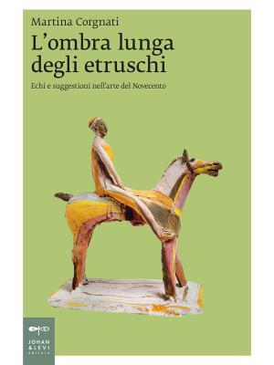 L'ombra lunga degli etruschi. Echi e suggestioni nell'arte del Novecento