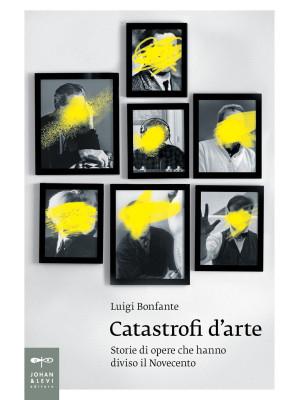 Catastrofi d'arte. Storie di opere che hanno diviso il Novecento