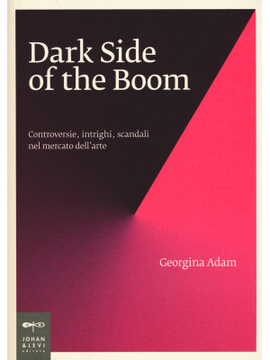 Dark side of the boom. Controversie, intrighi, scandali nel mercato dell'arte