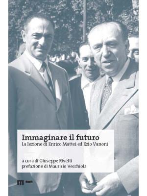 Immaginare il futuro. La lezione di Enrico Mattei ed Ezio Vanoni