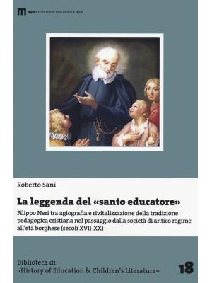 La leggenda del santo educatore. Filippo Neri tra agiografia e rivitalizzazione della tradizione pedagogica nel passaggio dalla società di antico regime all'età borghese (secoli XVII-XX)