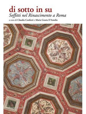 Soffitti nel Rinascimento a Roma. Di sotto in su. Ediz. illustrata
