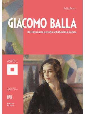 Giacomo Balla. Dal futurismo astratto al futurismo iconico. Ediz. illustrata