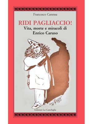 Ridi pagliaccio! Vita, morte e miracoli di Enrico Caruso