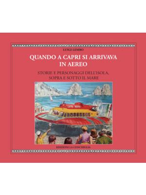 Quando a Capri si arrivava in aereo. Storie e personaggi dell'Isola, sopra e sotto il mare