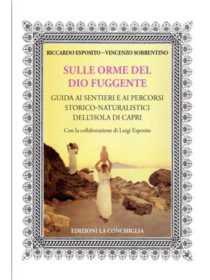 Sulle orme del dio fuggente. Guida ai sentieri e ai percorsi storico-naturalistici dell'isola di Capri