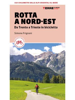 Rotta a Nord-Est. Da Trento a Trieste in bicicletta. 640 km dalle Alpi orientali al mare