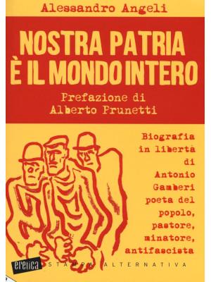 Nostra patria è il mondo intero. Biografia in libertà di Antonio Gamberi poeta del popolo, pastore, minatore, antifascista