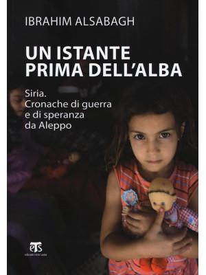 Un istante prima dell'alba. Siria. Cronache di guerra e di speranza da Aleppo. Ediz. ampliata
